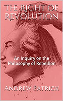 The Right of Revolution: An Inquiry on the Philosophy of Rebellion by [Patrick, Andrew]