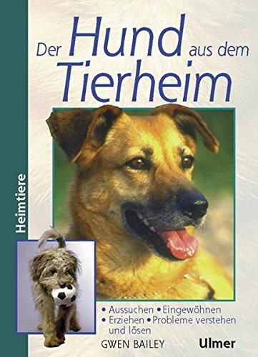 Der Hund aus dem Tierheim. Aussuchen, Eingewöhnen, Erziehen, Probleme verstehen und lösen (Heimtiere)