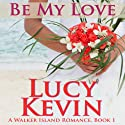 Be My Love: A Walker Island Romance, Book 1 Audiobook by Lucy Kevin Narrated by Eva Kaminsky