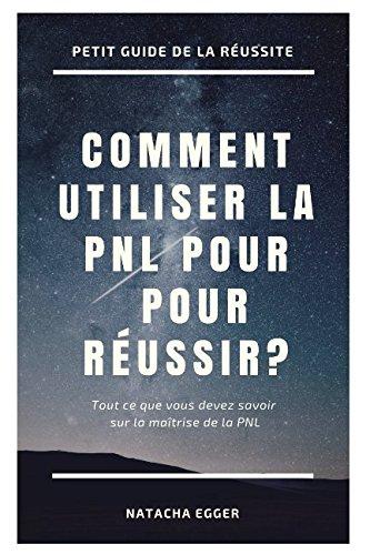 Petit Guide de la Réussite - COMMENT UTILISER LA PNL POUR REUSSIR?: Tout ce que vous devez savoir sur la maîtrise de la PNL (French Edition)
