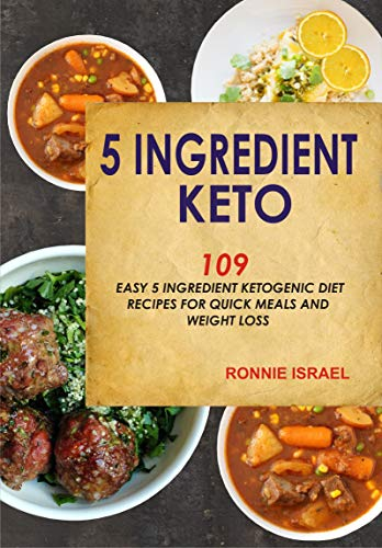 5 Ingredient Keto: 109 Easy 5 Ingredient Ketogenic Diet Recipes For Quick Meals And Weight Loss by Ronnie  Israel