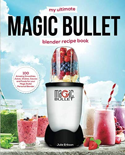 My Ultimate Magic Bullet Blender Recipe Book: 100 Amazing Smoothies, Juices, Shakes, Sauces and Foods for your Magic Bullet Personal Blender (Detox Cookbooks) by Julie Erikson