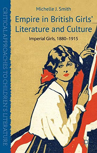Empire in British Girls' Literature and Culture: Imperial Girls, 1880-1915 (Critical Approaches to Children's Literature