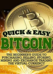 Bitcoin: The Beginner's Guide to Purchasing, Selling, Storing, Mining and Exchange Trading the Virtual Currency (Quick and Easy Series) (English Edition)