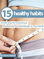 15 Healthy Habits: Simple Steps for Achieving and Maintaining Your Ideal Weight and True Health