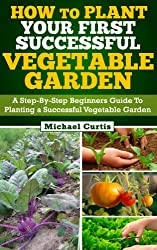 How To Plant Your First Successful Vegetable Garden (English Edition)