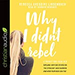 Why I Didn't Rebel: A Twenty-Two-Year-Old Explains Why She Stayed on the Straight and Narrow - and How Your Kids Can Too | Rebecca Gregoire Lindenbach