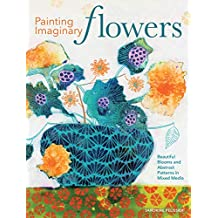 Painting Imaginary Flowers: Beautiful Blooms and Abstract Patterns in Mixed Media