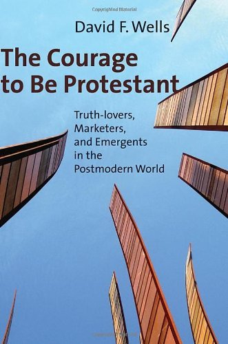 The Courage to Be Protestant: Truth-lovers, Marketers, and Emergents in the Postmodern World cover