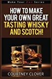 How To Make Your Own Great Tasting Whisky And Scotch (Make Your Own Series) (Volume 4)