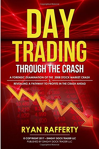 Day Trading Through the Crash: A forensic examination of the 2008 stock market crash and Revealing a pathway to profits in the crash ahead