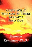 God's Will? You May Be There Already! Find Out, Solomon Kendagor, 1462653499