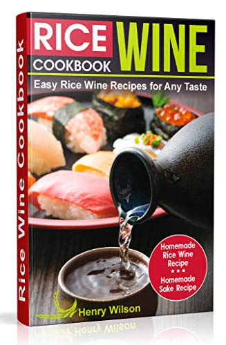 Rice Wine Cookbook: Easy Rice Wine Recipes for Any Taste. Japanese, Chinese, Korean recipes. (+ Homemade Rice Wine Recipe and Homemade Sake Recipe) by Henry Wilson