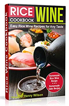 Rice Wine Cookbook: Easy Rice Wine Recipes for Any Taste. Japanese, Chinese, Korean recipes. (+ Homemade Rice Wine Recipe and Homemade Sake Recipe)