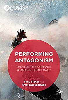 Performing Antagonism: Theatre, Performance & Radical Democracy (Performance Philosophy)
