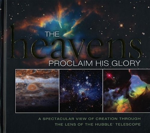 The Heavens Proclaim His Glory: A Spectacular View of Creation Through the Lens of the NASA Hubble - Through The Blue Lens