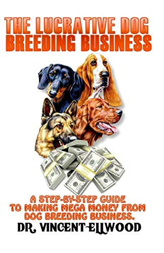 Kennel Breeding Dog - The Lucrative Dog Breeding Business: A Step-By-Step Guide To Making Mega Money From Dog Breeding Business