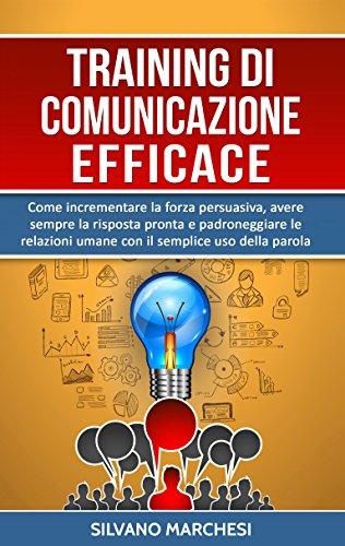 Training di comunicazione efficace: Come incrementare la forza persuasiva, avere sempre la risposta pronta e padroneggiare le relazioni umane con il semplice uso della parola (Italian Edition)