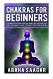 Chakras For Beginners: Understanding The Seven Chakras, Balancing The Seven Chakras, and Strengthen Your Aura