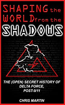 Shaping the World from the Shadows: The (Open) Secret History of Delta Force, Post-9/11 by [Martin, Chris]