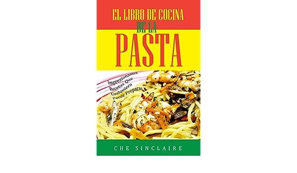 El Libro De Cocina De La Pasta: Impresionantes Recetas Que Cualquiera Puede Preparar eBook: Che Sinclaire: Amazon.es: Tienda Kindle