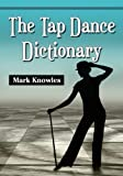 The Tap Dance Dictionary Reprint Edition by Mark Knowles published by Mcfarland (2012)
