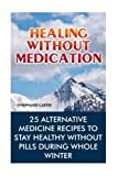 Healing without Medication: 25 Alternative Medicine Recipes To Stay Healthy Without Pills During Whole Winter: (Alternative Medicine, Herbal Medicine, Herbs, Homeopathy) (Volume 1)