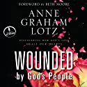 Wounded by God's People: Discovering How God's Love Heals Our Hearts Audiobook by Anne Graham Lotz Narrated by Anne Graham Lotz
