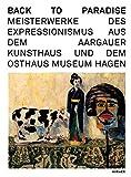 img - for Back to Paradise: Meisterwerke des Expressionismus aus dem Aargauer Kunsthaus und dem Osthaus Museum Hagen (German Edition) book / textbook / text book