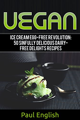 Vegan: Ice Cream Egg-free Revolution: 50 Sinfully Delicious Dairy-Free Delights Recipes (ice cream sandwiches, ice cream recipe book, ice cream recipes, ... ice cream queen of orchard street Book 9) by Paul English