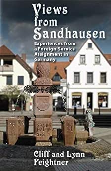 Views from Sandhausen: Experiences from a Foreign Service Assignment by [Feightner, Clifford, Feightner, Lynn]