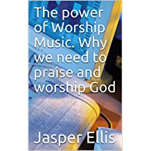 The power of Worship Music. Why we need to praise and worship God