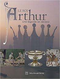 Le roi Arthur. Une légende en devenir par Patrick Absalon