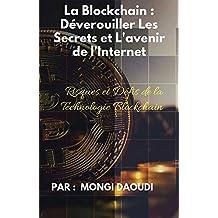 La Blockchain : Déverouiller Les Secrets et L'avenir de l'Internet : Risques et Defis de la Technologie Blockchain  (French Edition)