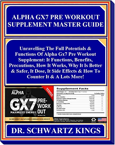ALPHA GX7 PRE WORKOUT  SUPPLEMENT Master Guide: Unravelling The Full Potentials & Functions Of Alpha Gx7 Pre Workout Supplement: It Functions, Benefits, Precautions, How It Works, Why It Is Better...