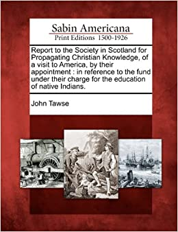 Report to the Society in Scotland for Propagating Christian Knowledge, of a visit to America, by their appointment: in reference to the fund under their charge for the education of native Indians.