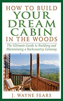 How to Build Your Dream Cabin in the Woods: The Ultimate Guide to Building and Maintaining a Backcountry Getaway by [Fears, J. Wayne]