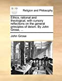 Ethics, Rational and Theological, with Cursory Reflections on the General Principles of Deism by John Grose, John Grose, 1140956086