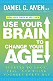 img - for Use Your Brain to Change Your Age: Secrets to Look, Feel, and Think Younger Every Day by Daniel G. Amen (2012-02-14) book / textbook / text book