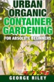 Urban Organic Container Gardening for Absolute Beginners (Volume 1)