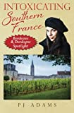 Intoxicating Southern France: Bordeaux & Dordogne Spotlight (PJ Adams Intoxicating Travel Series)
