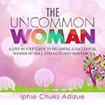 The Uncommon Woman: A Step by Step Guide to Becoming a Successful Woman of Skill, Strength and Substance | Iphie Chuks-Adizue