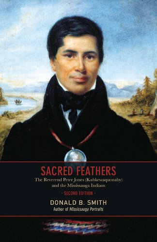 Sacred Feathers: The Reverend Peter Jones (Kahkewaquonaby) and the Mississauga Indians, Second Edition