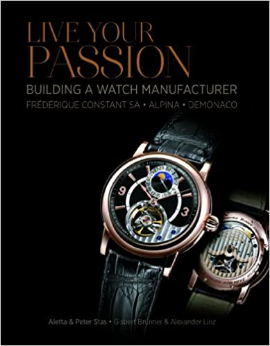 Live Your Passion: Building a Watch Manufacture: Frédérique Constant SA, Alpina, deMonaco