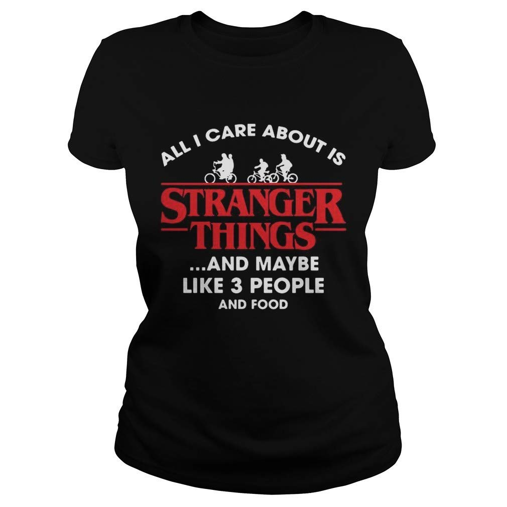 89trends Stranger All I Care About Is Things And Maybe Like 3 People And Food Shirt Black