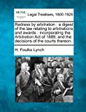 Redress by arbitration : a digest of the law relating to arbitrations and awards : incorporating the Arbitration Act of 1889, and the decisions of the courts Thereon, H. Foulks Lynch, 1240115717