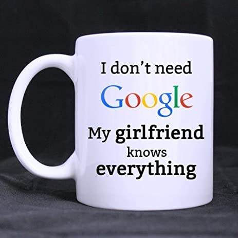 funny i dont need google my girlfriend knows everything ceramic coffee white mug