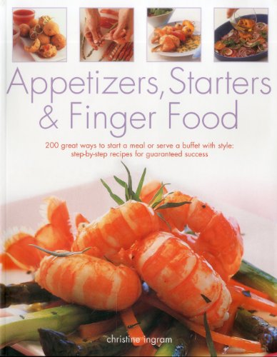 Appetizers, Starters & Finger Food: 200 great ways to start a meal or serve a buffet with style by Christine Ingram