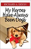 My Heroes Have Always Been Dogs, Richard A. Dixon, 1605631671