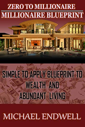 Zero To Millionaire: Millionaire Blueprint:: Simple to Apply Blueprint to Wealth And Abundant Living:
